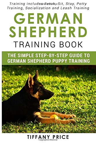 German Shepherd Training Book: The Simple Step-by-step Guide to German Shepherd Puppy Training: Training includes Fetch, Sit, Stay, Potty Training, Socialization and Leash Training
