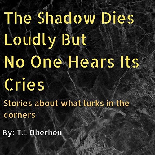 The Shadow Dies Loudly But No One Hears Its Cries Audiobook By T.L Oberheu cover art