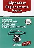 Alpha Test. Ragionamento logico. Per l'ammissione a medicina, odontoiatria, veterinaria, professioni...