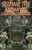 Seizing the Airwaves: A Free Radio Handbook
