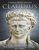 Claudius: The Life and Legacy of the Emperor Who Stabilized the Ancient Roman Empire after Caligula