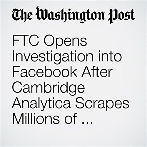 FTC Opens Investigation into Facebook After Cambridge Analytica Scrapes Millions of Users' Personal Information copertina