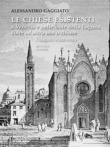 Le chiese esistenti a Venezia e nelle isole della Laguna volte ad altro uso o chiuse. Catalogo ragionato