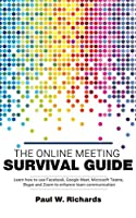 The Online Meeting Survival Guide: Learn Google Meet, Facebook Rooms, Microsoft Teams, Skype and Zoom Front Cover