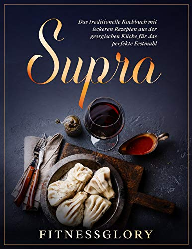 Supra: Das traditionelle Kochbuch mit leckeren Rezepten aus der georgischen Küche für das perfekte Festmahl - Inkl. Desserts und Snacks