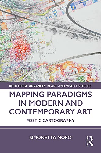 Mapping Paradigms in Modern and Contemporary Art: Poetic Cartography (Routledge Advances in Art and Visual Studies) (English Edition)