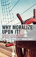 Why Moralize upon It?: Democratic Education Through American Literature and Film (Politics, Literature, & Film)