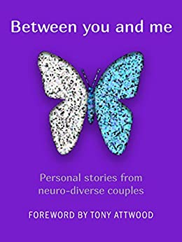 Between you and me: Personal stories from neuro-diverse couples by [Different Together, Patrick Carlson, Lucy Carman, Tony Attwood, Joanna Pike]