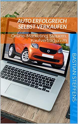 Auto erfolgreich selbst verkaufen: Online-Marketing, Steuern, Kaufvertrag u.v.m
