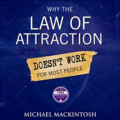 Why the Law of Attraction Doesn't Work for Most People     How to Create Everything You Truly Desire              By:                                                                                                                                 Michael Mackintosh                               Narrated by:                                                                                                                                 John Edmondson                      Length: 1 hr and 29 mins     1 rating     Overall 5.0