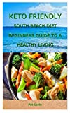 KETO FRIENDLY SOUTH BEACH DIET BEGINNERS GUIDE TO A HEALTHY LIVING: A precise guide to the south beach diet for beginners, low-carbs diet recipe and the...