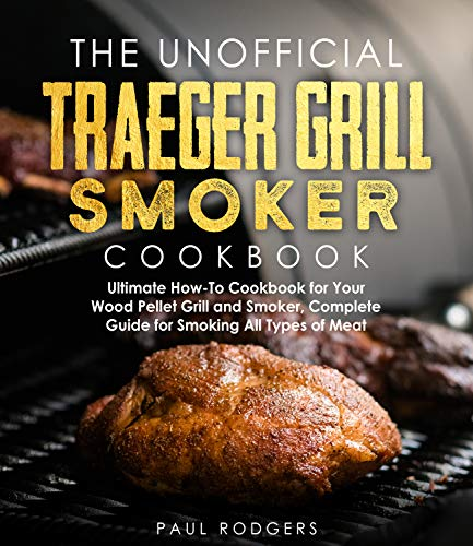 The Unofficial Traeger Grill Smoker Cookbook: Complete Guide for Smoking All Types of Meat