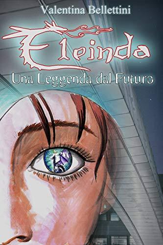 Eleinda - Una Leggenda dal Futuro (Eleinda #1): Il primo Romanzo Urban Fantasy con i Draghi ambientato in Italia!
