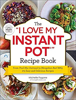 """The """"I Love My Instant Pot?"""" Recipe Book: From Trail Mix Oatmeal to Mongolian Beef BBQ, 175 Easy and Delicious Recipes (""""I Love My"""" Series)"""