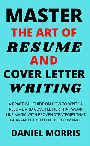 Master the Art of Resume And Cover Letter Writing: A Practical Guide on How to Write a Resume and Cover Letter that Work Like Magic with Proven Strategies ... Excellent Performance (English Edition)