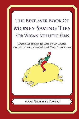 The Best Ever Book of Money Saving Tips for Wigan Athletic Fans: Creative Ways to Cut Your Costs, Conserve Your Capital And Keep Your Cash