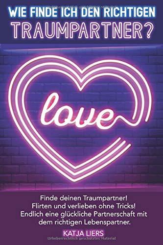 Wie finde ich den richtigen Traumpartner?: Partnersuche leicht gemacht! Finde Deinen Traumpartner! Flirten und verlieben ohne Tricks! Endlich eine ... mit dem richtigen Lebenspartner!