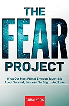 The Fear Project  What Our Most Primal Emotion Taught Me About Survival Success Surfing    and Love