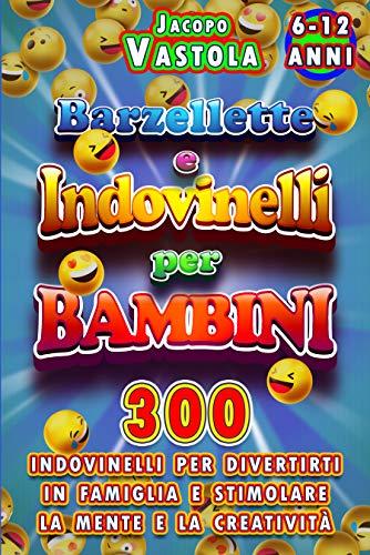 Barzellette e Indovinelli Per Bambini: 300 Barzellette e Indovinelli Per Divertirti In Famiglia e Stimolare La Mente e La Creatività (Italian Edition)