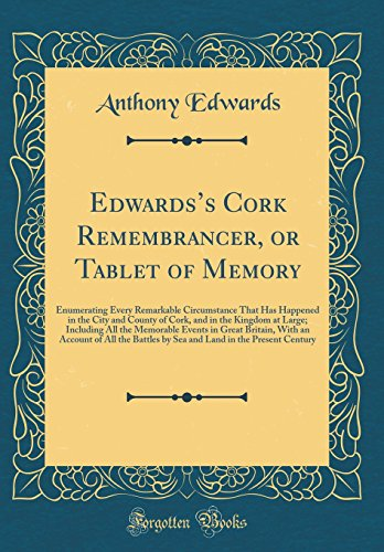 Edwards's Cork Remembrancer, or Tablet of Memory: Enumerating Every Remarkable Circumstance That Has Happened in the City and County of Cork, and in ... Great Britain, with an Account of All the Ba