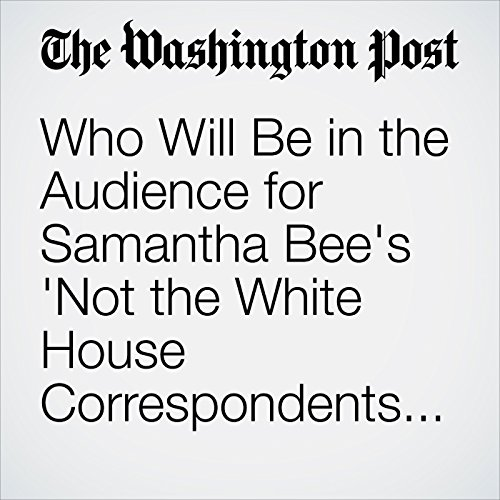 Who Will Be in the Audience for Samantha Bee's 'Not the White House Correspondents' Dinner'? copertina