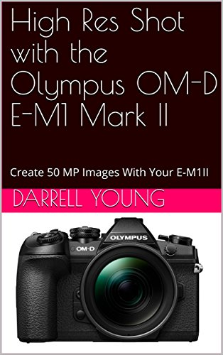 High Res Shot with the Olympus OM-D E-M1 Mark II: Create 50 MP Images With Your E-M1II (English Edition)