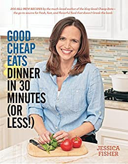 Good Cheap Eats Dinner in 30 Minutes or Less: Fresh, Fast, and Flavorful Home-Cooked Meals, with More Than 200 Recipes by [Jessica Fisher]