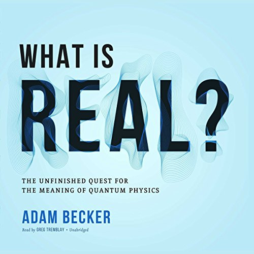 What Is Real?     The Unfinished Quest for the Meaning of Quantum Physics              By:                                                                                                                                 Adam Becker                               Narrated by:                                                                                                                                 Greg Tremblay                      Length: 11 hrs and 45 mins     284 ratings     Overall 4.6