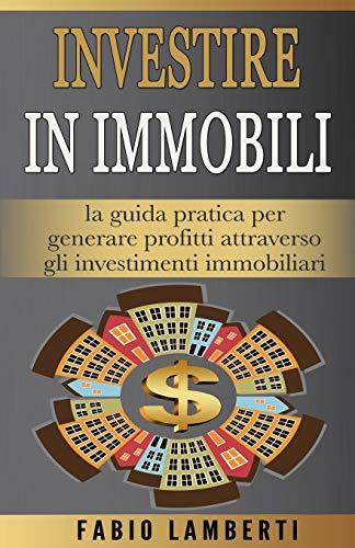 Investire in Immobili : la guida pratica per generare profitti attraverso gli Investimenti Immobiliari