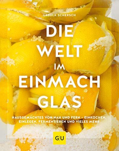 Die Welt im Einmachglas: Hausgemachtes von nah und fern - einkochen, einlegen, fermentieren und vieles mehr (GU Themenkochbuch)