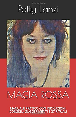 MAGIA ROSSA: MANUALE PRATICO CON INDICAZIONI, CONSIGLI, SUGGERIMENTI E 27 RITUALI