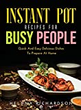 Instant Pot Recipes for Busy People: Quick And Easy Delicious Dishes To Prepare At Home