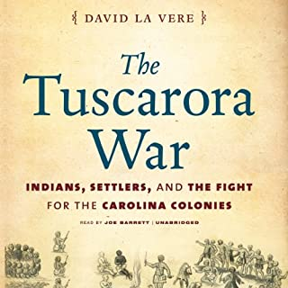 The Tuscarora War     Indians, Settlers, and the Fight for the Carolina Colonies              By:                                                                                                                                 David La Vere                               Narrated by:                                                                                                                                 Joe Barrett                      Length: 9 hrs and 53 mins     19 ratings     Overall 4.3