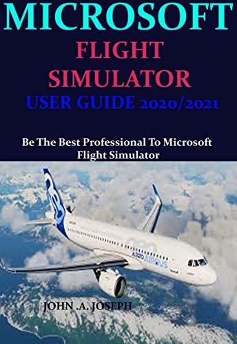 MICROSOFT FLIGHT SIMULATOR USER GUIDE 2020/2021: Be The Best Professional To Microsoft Flight Simulator (English Edition)