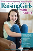 Raising Girls With ADHD: Secrets for Parenting Healthy, Happy Daughters