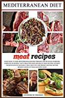 Mediterranean diet meat recipes: Learn How to Cook Mediterranean Recipes Through This Detailed Cookbook, Complete of Several Tasty Ideas for Good and Healthy Meat Recipes. Suitable for Both Adults and Kids, It Will Help You Lose Weight and Feel Better, Without Giving Up Your Favourite Foo (Mediterranean Diet Cookbook)