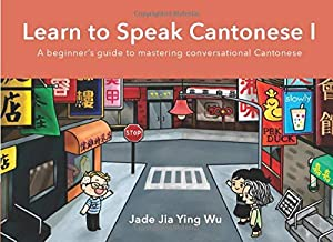 Learn to Speak Cantonese I: A Beginner's Guide to Mastering Conversational Cantonese