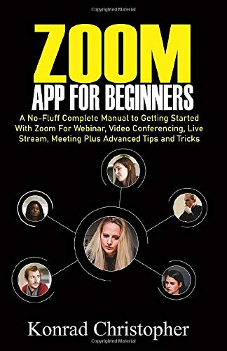 Zoom App For Beginners: A No-Fluff Complete Manual to Getting Started with Zoom for Webinar, Video Conferencing, Live Stream, Meeting plus Advanced tips and tricks
