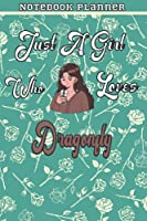 Just A Girl Who Loves Dragonfly Gift Women Notebook Planner: College,Finance,Homeschool,Appointment,Bill,To Do List,Passion,6x9 in ,Work List,Management,Teacher,Book,Gift