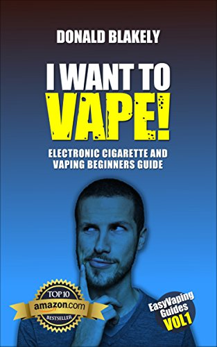 I Want to Vape!: Electronic Cigarette and Vaping Beginners Guide (Easy Vaping Guides Book 1) (English Edition)