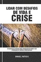 Lidar Com Desafios De Vida E Crise: O segredo e o poder para permanecer firme e ser vitorioso em nossas vidas diárias.