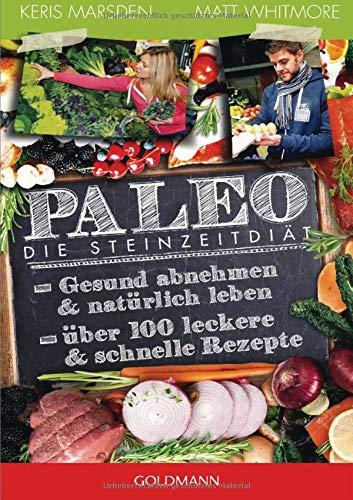 Paleo - Die Steinzeitdiät: Gesund abnehmen und natürlich leben - Über 100 leckere und schnelle Rezepte