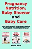Pregnancy Nutririon, Baby Shower and Baby Care: Learn How to Eat Healthy During Pregnancy to Ensure the Best Childbirth While Also Knowing How to Look After the Baby so It Grows up Happy and Healthy