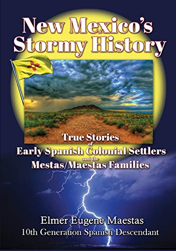 New Mexico's Stormy History: True Stories of Early Spanish Colonial Settlers and the Mestas/Maestas Families