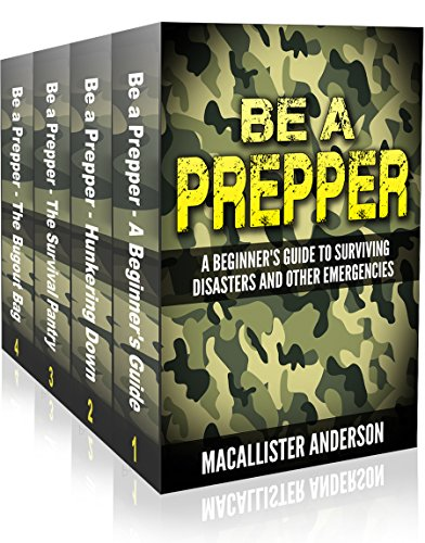 Be A Prepper - 4 book set: Vol. 1: A Beginner\'s Guide to Surviving Disasters and Other Emergencies; Vol. 2: Hunkering Down; Vol. 3: The Survival Pantry; Vol. 4: The Bugout Bag (English Edition)