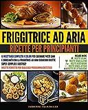 FRIGGITRICE AD ARIA PER PRINCIPIANTI: Il ricettario completo a colori per cucinare pasti sani e croccanti con la friggitrice ad aria seguendo ricette super-semplici e gustose