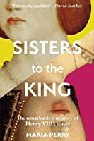 Sisters to the King: The Tumultuous Lives of Henry VIII's Sisters - Margaret of Scotland and Mary of France (Carl01  13 06 2019)