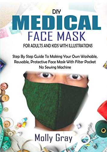 DIY MEDICAL FACE MASK FOR ADULTS AND KIDS WITH ILLUSTRATIONS: Step By Step Guide To Making Your Own Washable, Reusable, Protective Face Mask With Filter Pocket No Sewing Machine (English Edition)