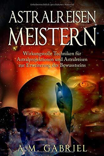 Astralreisen meistern: Wirkungsvolle Techniken für Astralprojektionen und Astralreisen zur Erweiterung des Bewusstseins (Außerkörperliche Erfahrung, Band 1)