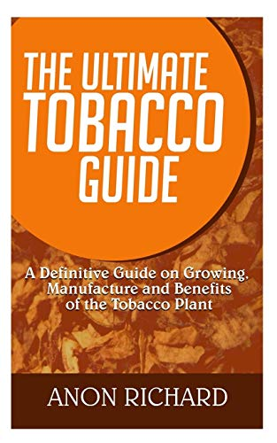 THE ULTIMATE TOBACCO GUIDE:: A Definitive Guide on Growing, Manufacture and Benefits of the Tobacco Plant.